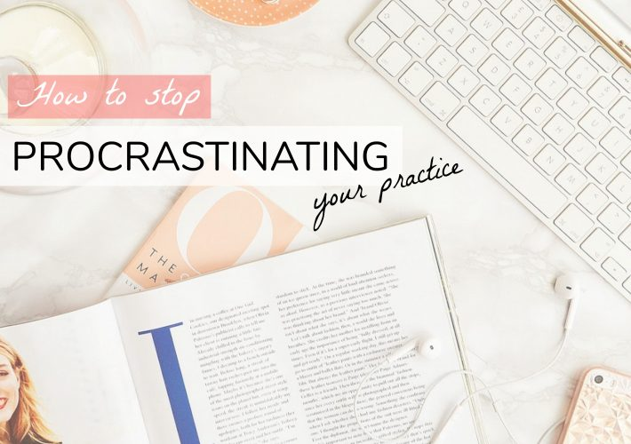 How to stop procrastinating your practice