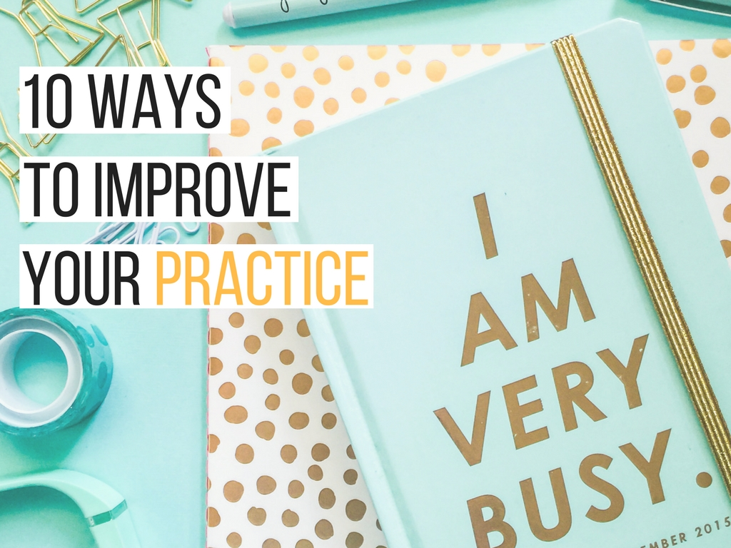 10 ways to improve your practice